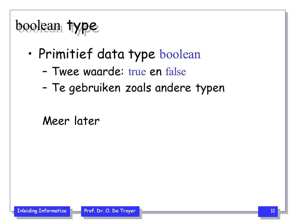 Inleiding Informatica Prof. Dr. O. De Troyer 11 boolean type Primitief data type boolean –Twee waarde: true en false –Te gebruiken zoals andere typen