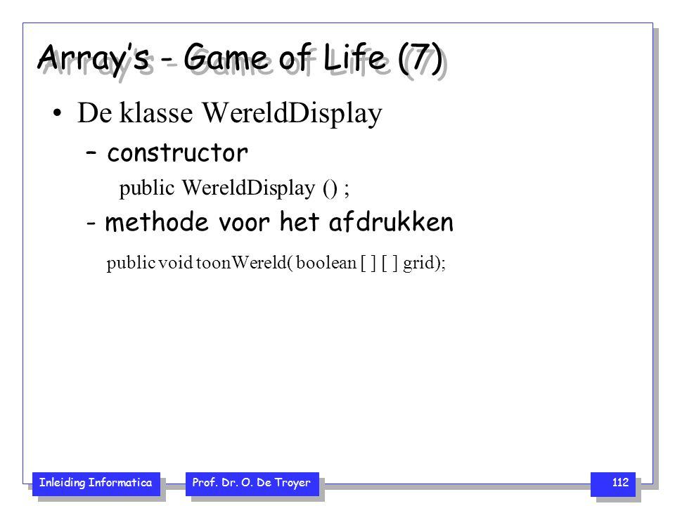 Inleiding Informatica Prof. Dr. O. De Troyer 112 Array's - Game of Life (7) De klasse WereldDisplay –constructor public WereldDisplay () ; - methode v