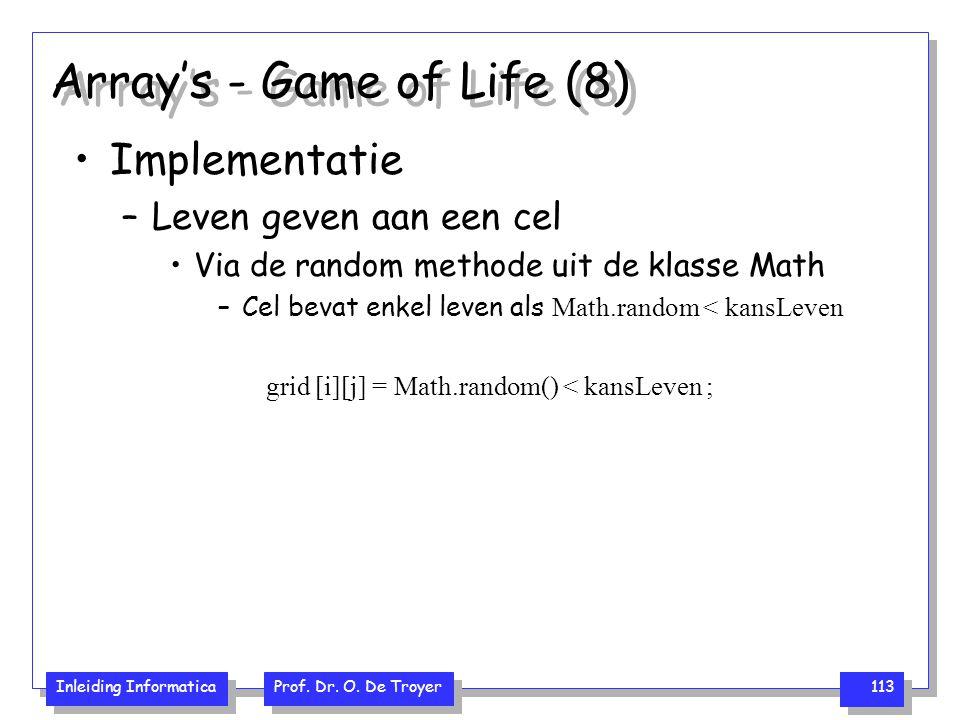 Inleiding Informatica Prof. Dr. O. De Troyer 113 Array's - Game of Life (8) Implementatie –Leven geven aan een cel Via de random methode uit de klasse