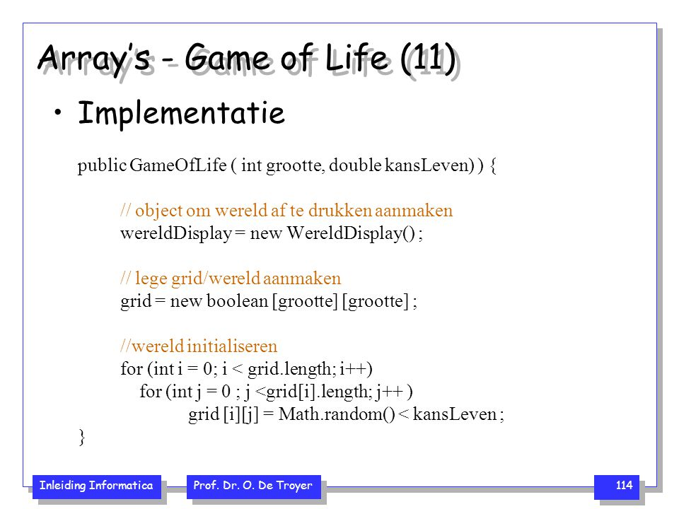 Inleiding Informatica Prof. Dr. O. De Troyer 114 Array's - Game of Life (11) Implementatie public GameOfLife ( int grootte, double kansLeven) ) { // o