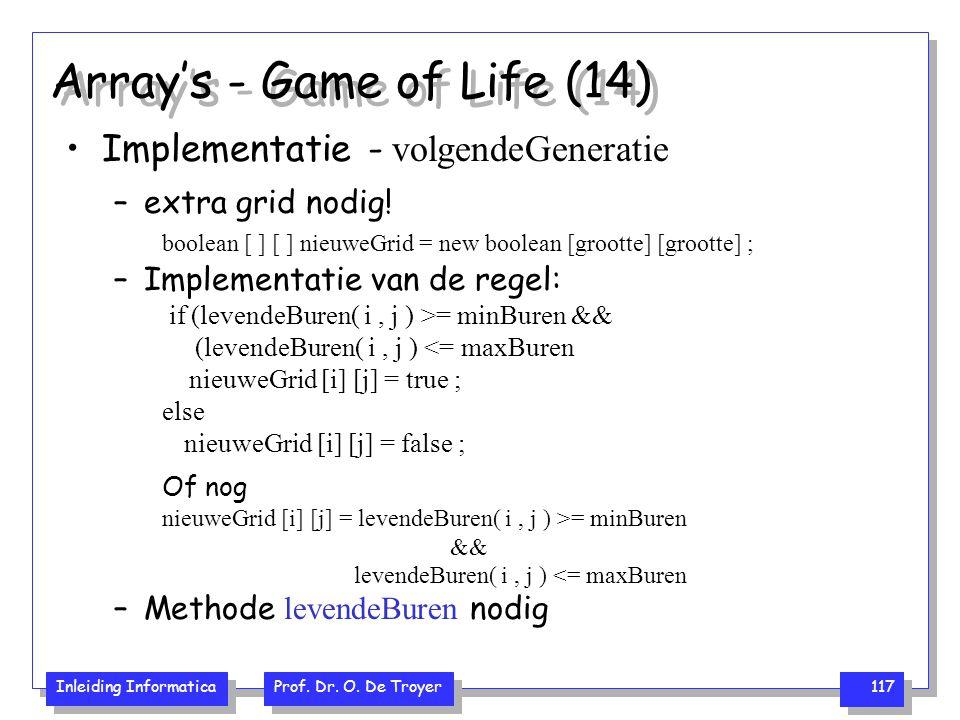Inleiding Informatica Prof. Dr. O. De Troyer 117 Array's - Game of Life (14) Implementatie - volgendeGeneratie –extra grid nodig! boolean [ ] [ ] nieu