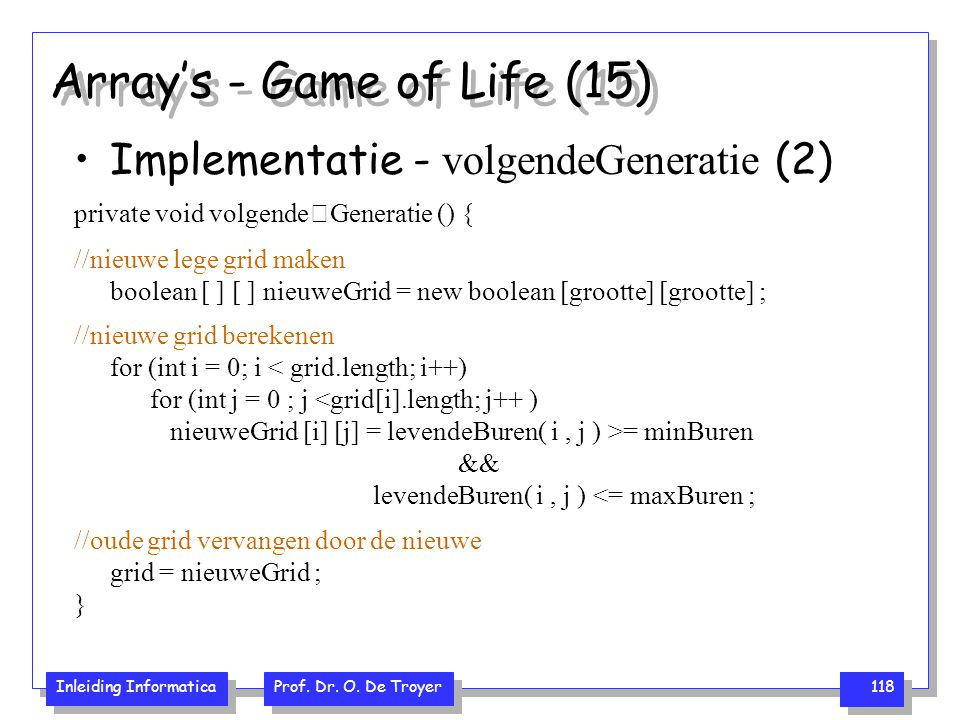 Inleiding Informatica Prof. Dr. O. De Troyer 118 Array's - Game of Life (15) Implementatie - volgendeGeneratie (2) private void volgendeGeneratie () {
