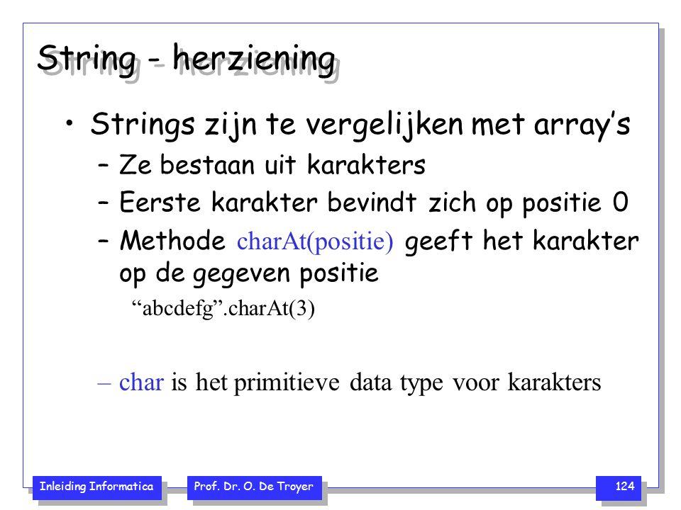 Inleiding Informatica Prof. Dr. O. De Troyer 124 String - herziening Strings zijn te vergelijken met array's –Ze bestaan uit karakters –Eerste karakte