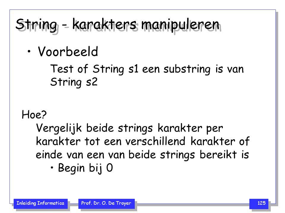 Inleiding Informatica Prof. Dr. O. De Troyer 125 String - karakters manipuleren Voorbeeld Test of String s1 een substring is van String s2 Hoe? Vergel