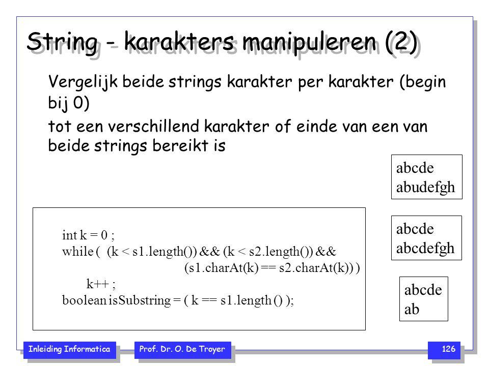 Inleiding Informatica Prof. Dr. O. De Troyer 126 String - karakters manipuleren (2) Vergelijk beide strings karakter per karakter (begin bij 0) tot ee