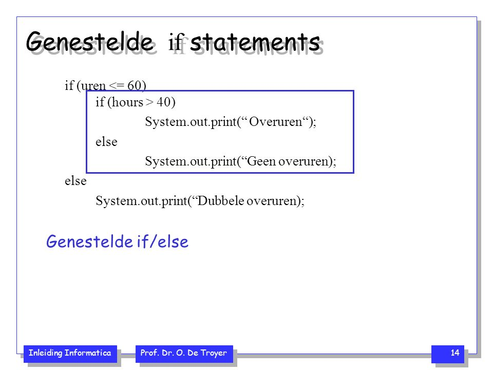"Inleiding Informatica Prof. Dr. O. De Troyer 14 Genestelde if statements if (uren 40) System.out.print("" Overuren""); else System.out.print(""Geen overu"