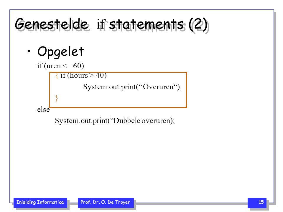 "Inleiding Informatica Prof. Dr. O. De Troyer 15 Genestelde if statements (2) Opgelet if (uren 40) System.out.print("" Overuren""); } else System.out.pri"
