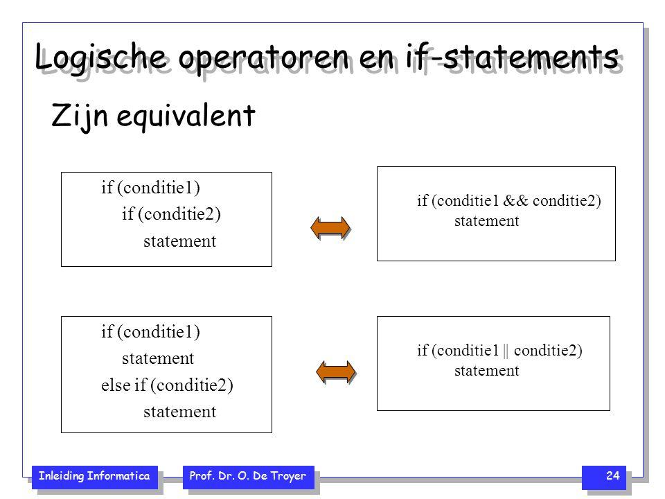 Inleiding Informatica Prof. Dr. O. De Troyer 24 Logische operatoren en if-statements if (conditie1) if (conditie2) statement if (conditie1 && conditie