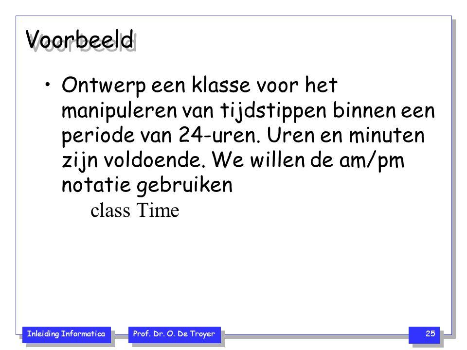 Inleiding Informatica Prof. Dr. O. De Troyer 25 Voorbeeld Ontwerp een klasse voor het manipuleren van tijdstippen binnen een periode van 24-uren. Uren