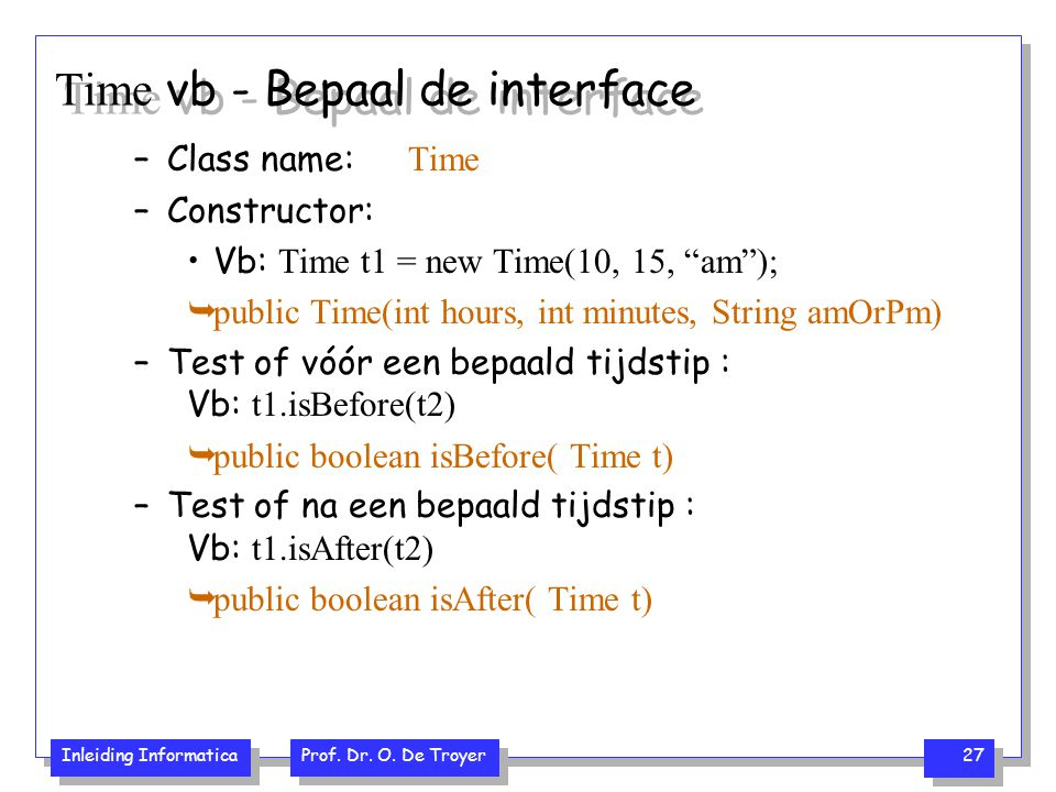 "Inleiding Informatica Prof. Dr. O. De Troyer 27 Time vb - Bepaal de interface –Class name: Time –Constructor: Vb: Time t1 = new Time(10, 15, ""am""); "