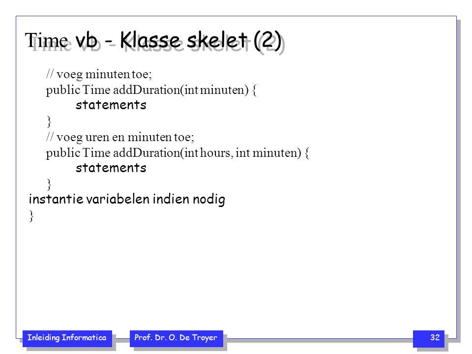 Inleiding Informatica Prof. Dr. O. De Troyer 32 Time vb - Klasse skelet (2) // voeg minuten toe; public Time addDuration(int minuten) { statements } /