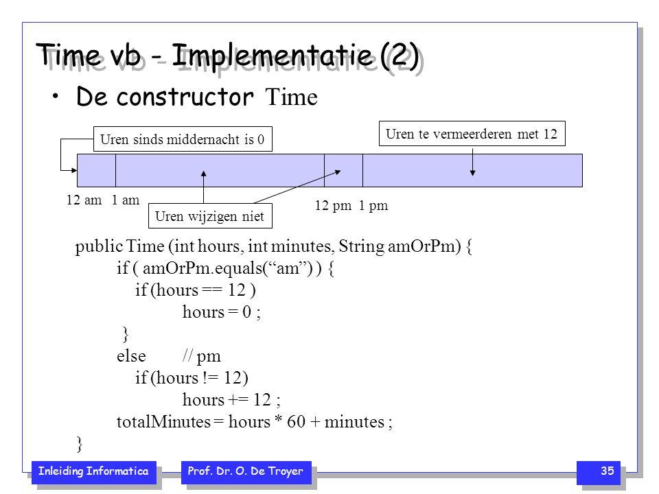 Inleiding Informatica Prof. Dr. O. De Troyer 35 Time vb - Implementatie (2) De constructor Time public Time (int hours, int minutes, String amOrPm) {