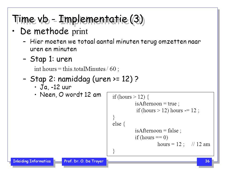 Inleiding Informatica Prof. Dr. O. De Troyer 36 Time vb - Implementatie (3) De methode print –Hier moeten we totaal aantal minuten terug omzetten naar