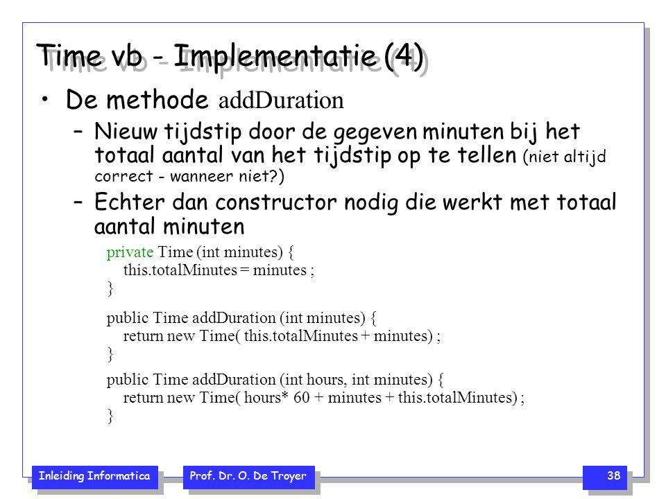 Inleiding Informatica Prof. Dr. O. De Troyer 38 Time vb - Implementatie (4) De methode addDuration –Nieuw tijdstip door de gegeven minuten bij het tot