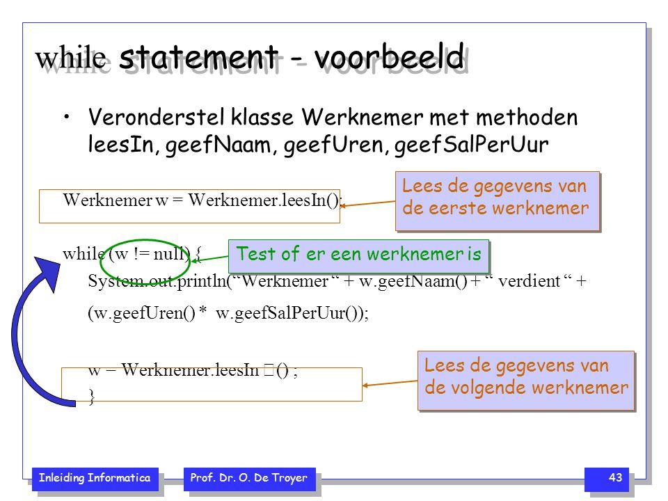Inleiding Informatica Prof. Dr. O. De Troyer 43 while statement - voorbeeld Veronderstel klasse Werknemer met methoden leesIn, geefNaam, geefUren, gee