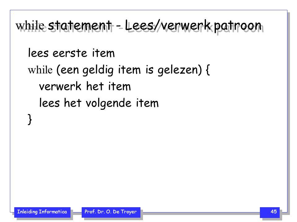 Inleiding Informatica Prof. Dr. O. De Troyer 45 while statement - Lees/verwerk patroon lees eerste item while (een geldig item is gelezen) { verwerk h