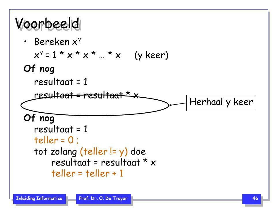 Inleiding Informatica Prof. Dr. O. De Troyer 46 Voorbeeld Bereken x Y x Y = 1 * x * x * … * x (y keer) Of nog resultaat = 1 resultaat = resultaat * x