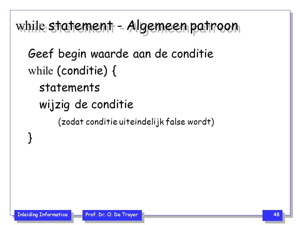 Inleiding Informatica Prof. Dr. O. De Troyer 48 while statement - Algemeen patroon Geef begin waarde aan de conditie while (conditie) { statements wij