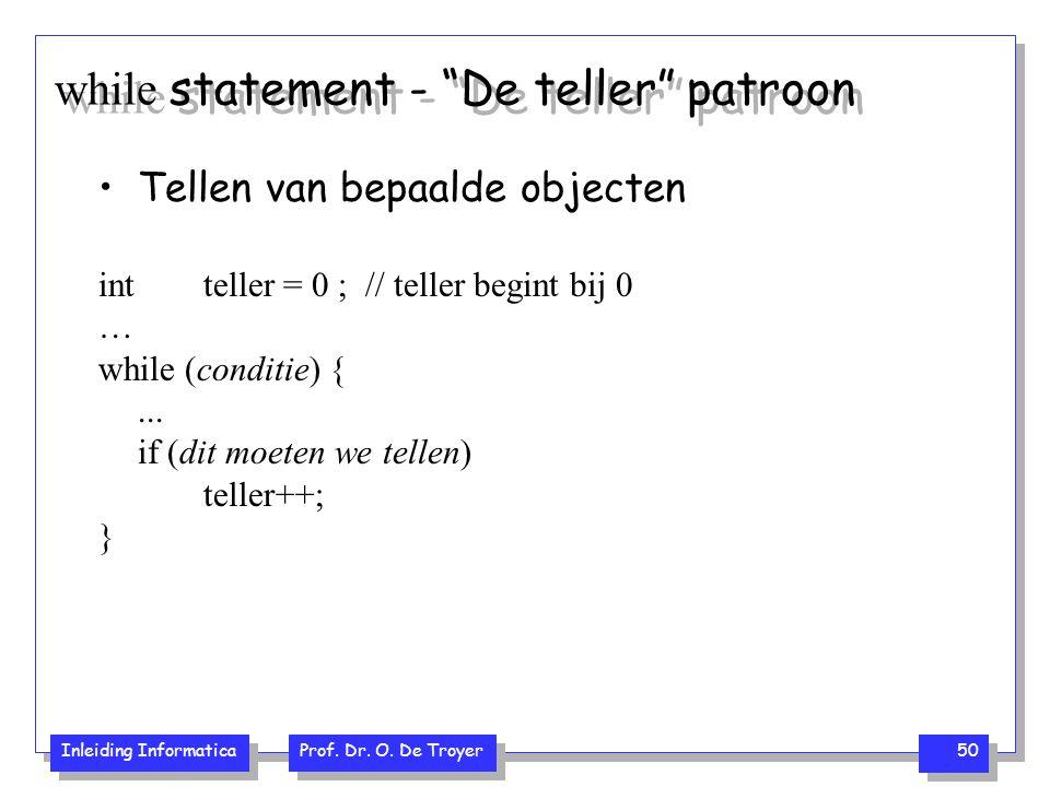 "Inleiding Informatica Prof. Dr. O. De Troyer 50 while statement - ""De teller"" patroon Tellen van bepaalde objecten int teller = 0 ; // teller begint b"