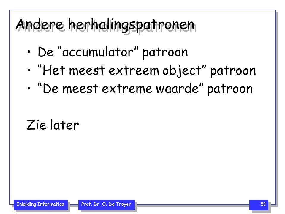 """Inleiding Informatica Prof. Dr. O. De Troyer 51 Andere herhalingspatronen De """"accumulator"""" patroon """"Het meest extreem object"""" patroon """"De meest extrem"""