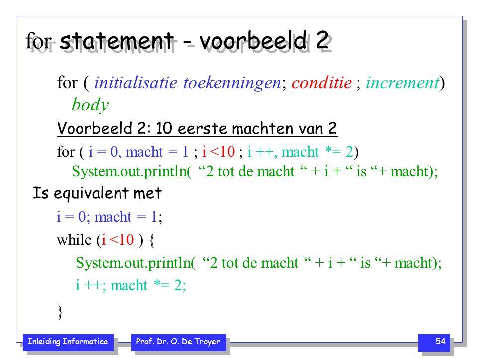 Inleiding Informatica Prof. Dr. O. De Troyer 54 for statement - voorbeeld 2 for ( initialisatie toekenningen; conditie ; increment) body Voorbeeld 2: