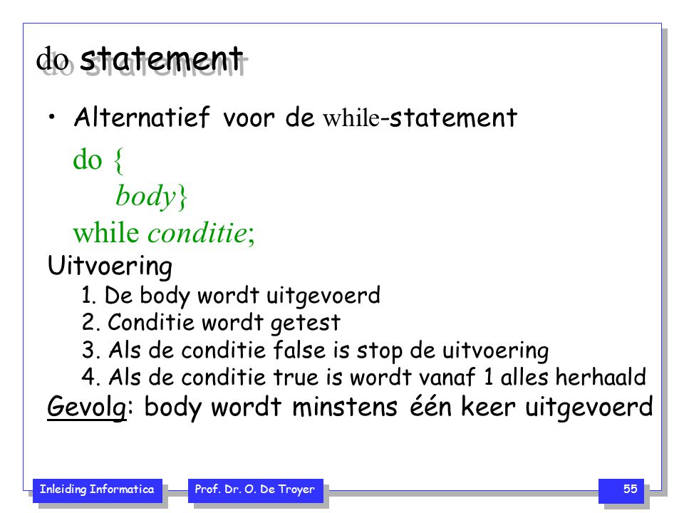 Inleiding Informatica Prof. Dr. O. De Troyer 55 do statement Alternatief voor de while -statement do { body} while conditie; Uitvoering 1. De body wor