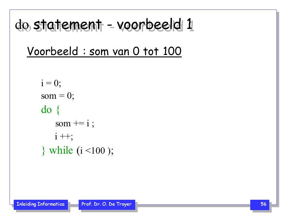 Inleiding Informatica Prof. Dr. O. De Troyer 56 do statement - voorbeeld 1 Voorbeeld : som van 0 tot 100 i = 0; som = 0; do { som += i ; i ++; } while