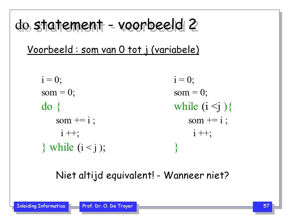 Inleiding Informatica Prof. Dr. O. De Troyer 57 do statement - voorbeeld 2 Voorbeeld : som van 0 tot j (variabele) i = 0; som = 0; do { som += i ; i +