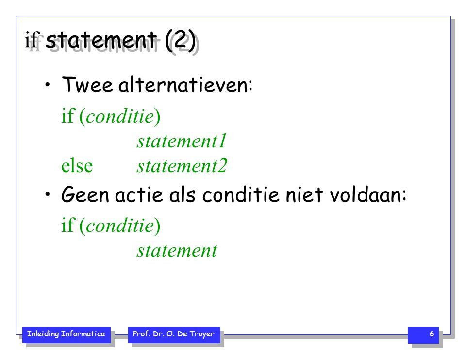 Inleiding Informatica Prof. Dr. O. De Troyer 6 if statement (2) Twee alternatieven: if (conditie) statement1 else statement2 Geen actie als conditie n