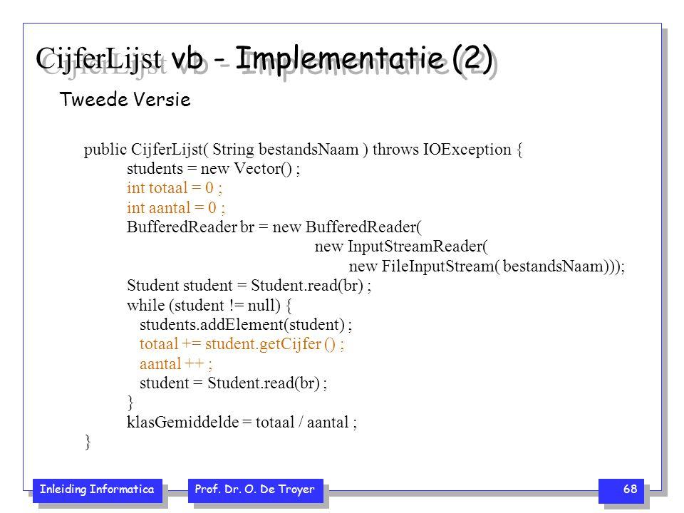 Inleiding Informatica Prof. Dr. O. De Troyer 68 CijferLijst vb - Implementatie (2) Tweede Versie public CijferLijst( String bestandsNaam ) throws IOEx