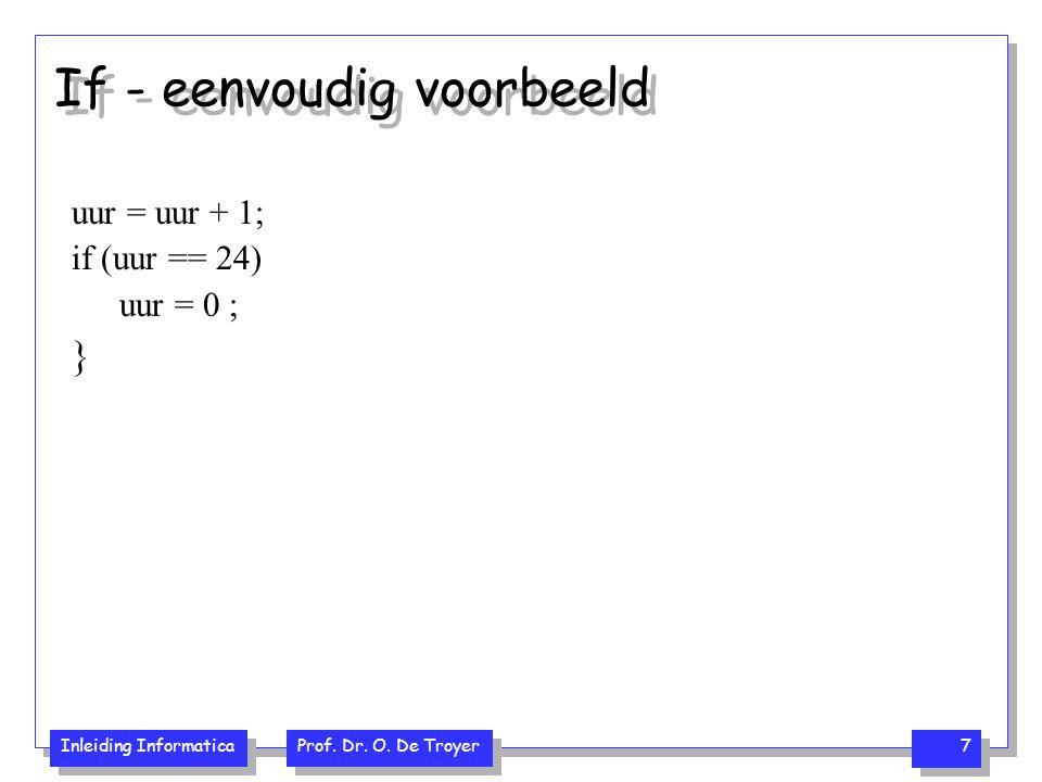 Inleiding Informatica Prof. Dr. O. De Troyer 7 If - eenvoudig voorbeeld uur = uur + 1; if (uur == 24) uur = 0 ; }