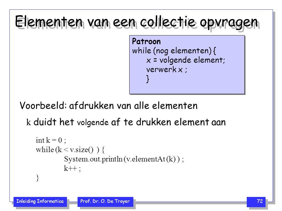 Inleiding Informatica Prof. Dr. O. De Troyer 72 Elementen van een collectie opvragen Patroon while (nog elementen) { x = volgende element; verwerk x ;