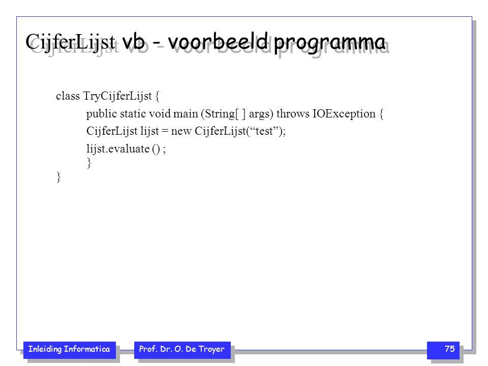 Inleiding Informatica Prof. Dr. O. De Troyer 75 CijferLijst vb - voorbeeld programma class TryCijferLijst { public static void main (String[ ] args) t