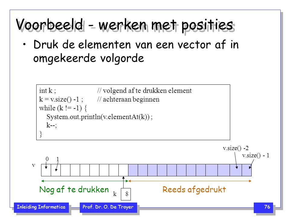 Inleiding Informatica Prof. Dr. O. De Troyer 76 Voorbeeld - werken met posities Druk de elementen van een vector af in omgekeerde volgorde v.size() -
