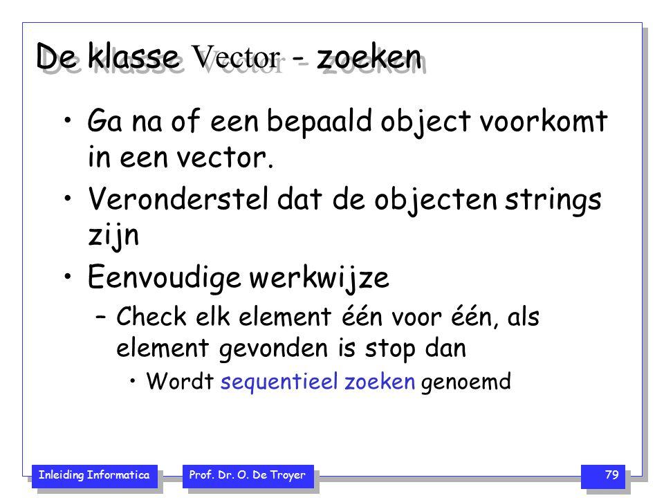 Inleiding Informatica Prof. Dr. O. De Troyer 79 De klasse Vector - zoeken Ga na of een bepaald object voorkomt in een vector. Veronderstel dat de obje
