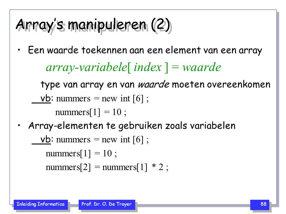 Inleiding Informatica Prof. Dr. O. De Troyer 88 Array's manipuleren (2) Een waarde toekennen aan een element van een array array-variabele[ index ] =