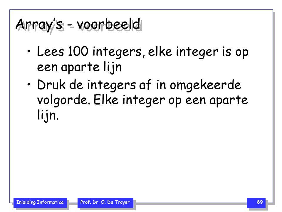 Inleiding Informatica Prof. Dr. O. De Troyer 89 Array's - voorbeeld Lees 100 integers, elke integer is op een aparte lijn Druk de integers af in omgek