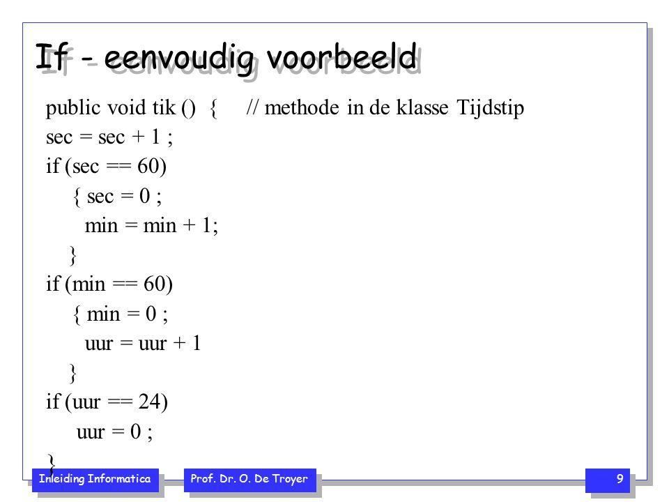 Inleiding Informatica Prof. Dr. O. De Troyer 9 If - eenvoudig voorbeeld public void tik () {// methode in de klasse Tijdstip sec = sec + 1 ; if (sec =
