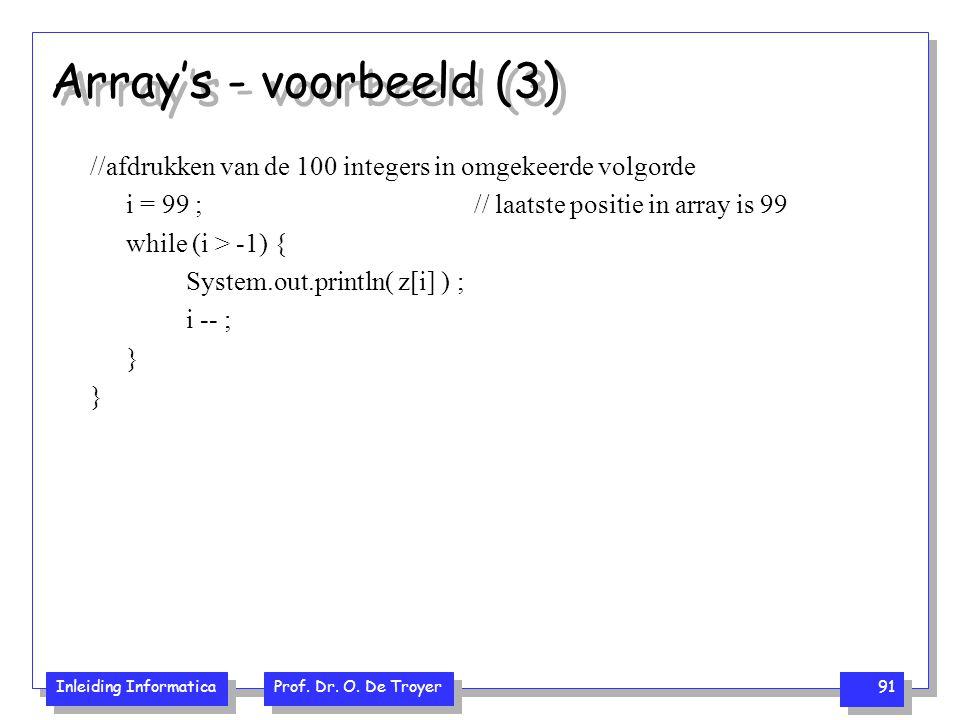 Inleiding Informatica Prof. Dr. O. De Troyer 91 Array's - voorbeeld (3) //afdrukken van de 100 integers in omgekeerde volgorde i = 99 ;// laatste posi