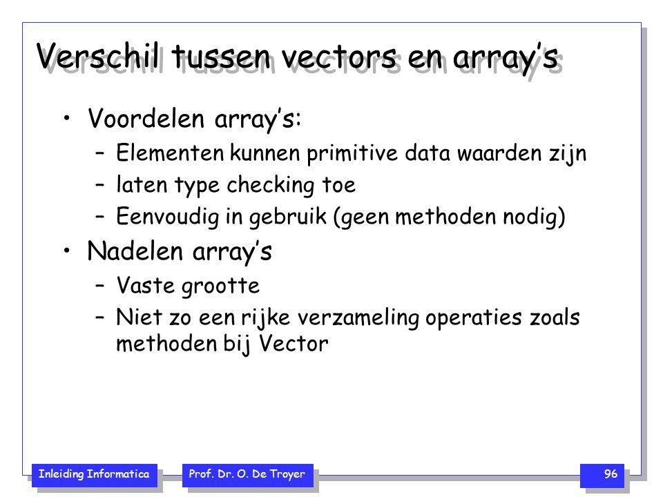 Inleiding Informatica Prof. Dr. O. De Troyer 96 Verschil tussen vectors en array's Voordelen array's: –Elementen kunnen primitive data waarden zijn –l