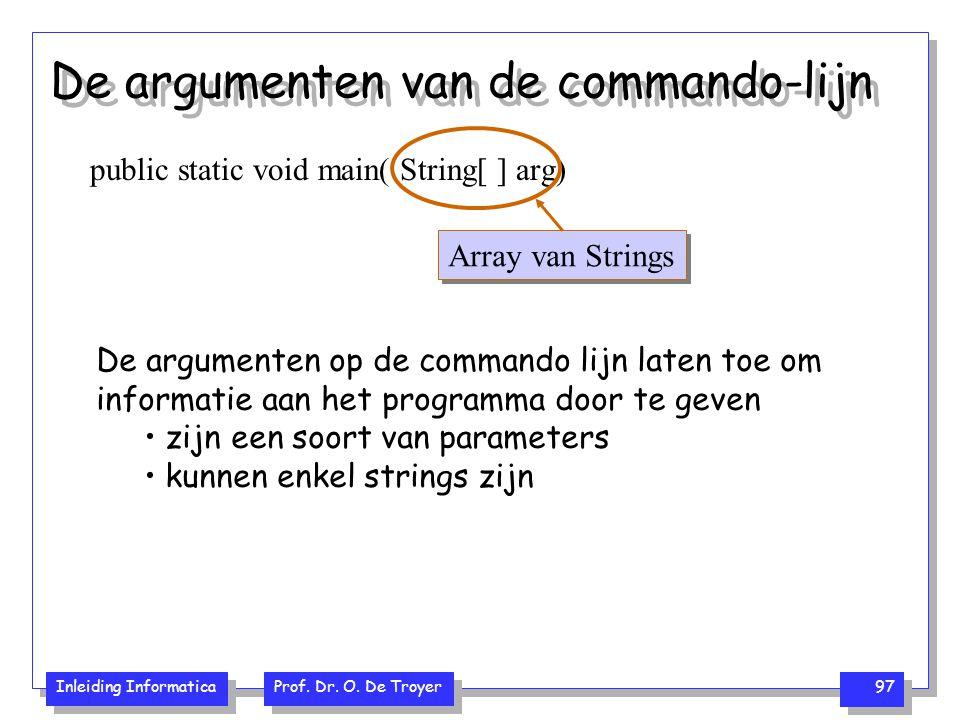 Inleiding Informatica Prof. Dr. O. De Troyer 97 De argumenten van de commando-lijn public static void main( String[ ] arg) Array van Strings De argume