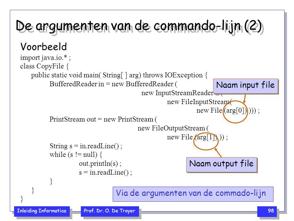 Inleiding Informatica Prof. Dr. O. De Troyer 98 De argumenten van de commando-lijn (2) Voorbeeld import java.io.* ; class CopyFile { public static voi
