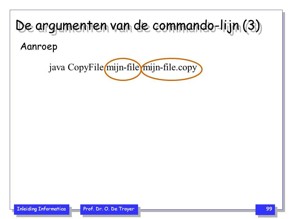 Inleiding Informatica Prof. Dr. O. De Troyer 99 De argumenten van de commando-lijn (3) Aanroep java CopyFile mijn-file mijn-file.copy