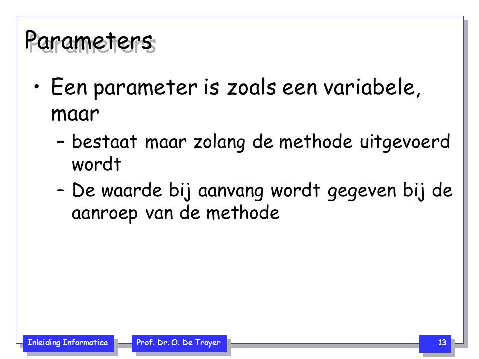 Inleiding Informatica Prof. Dr. O. De Troyer 13 Parameters Een parameter is zoals een variabele, maar –bestaat maar zolang de methode uitgevoerd wordt