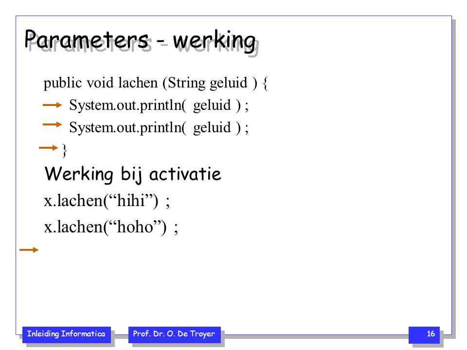 Inleiding Informatica Prof. Dr. O. De Troyer 16 Parameters - werking public void lachen (String geluid ) { System.out.println( geluid ) ; } Werking bi