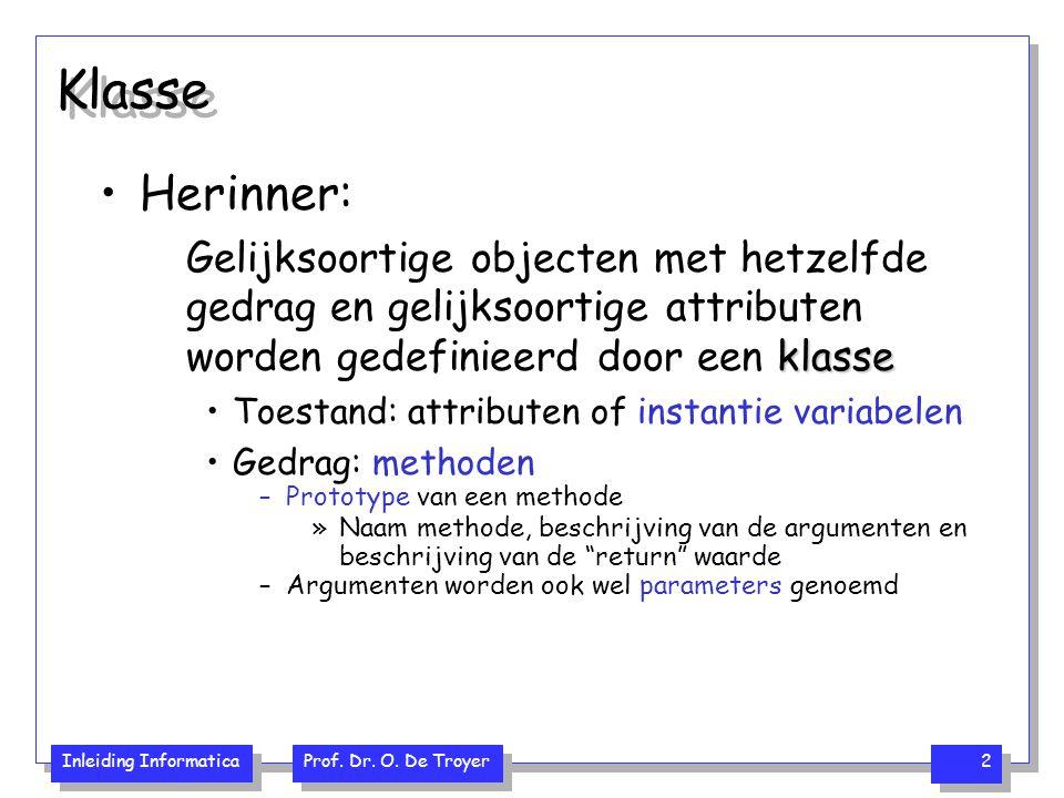 Inleiding Informatica Prof. Dr. O. De Troyer 2 Klasse Herinner: klasse Gelijksoortige objecten met hetzelfde gedrag en gelijksoortige attributen worde