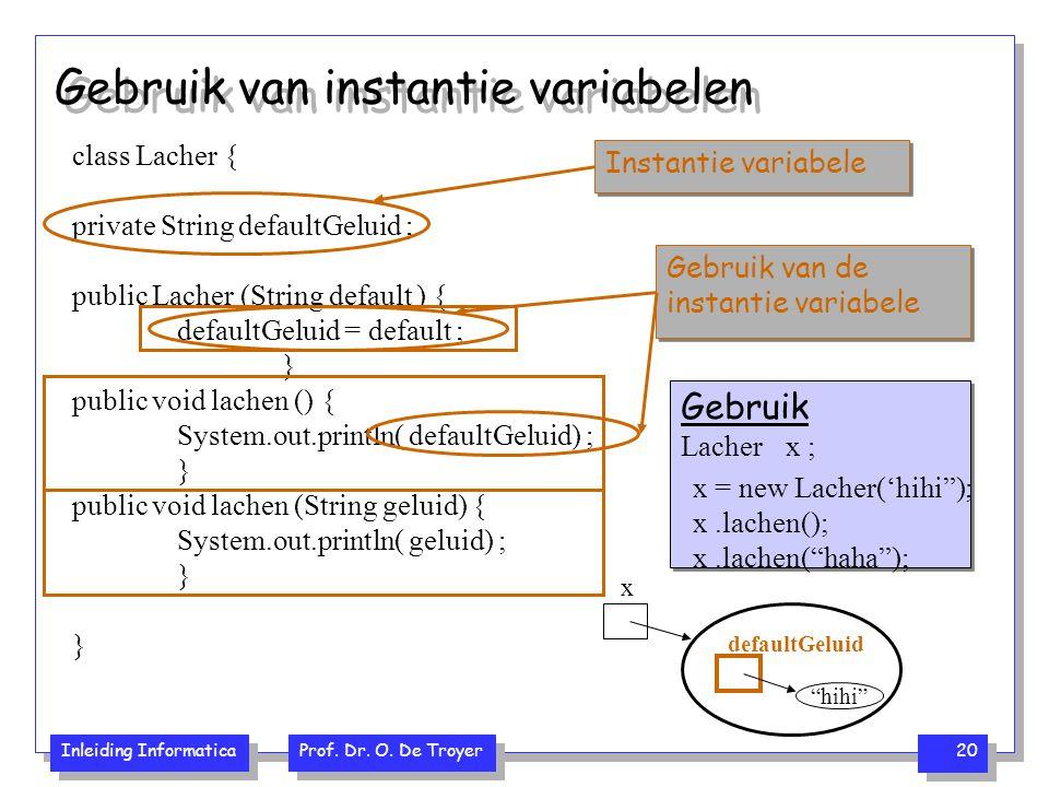 Inleiding Informatica Prof. Dr. O. De Troyer 20 class Lacher { private String defaultGeluid ; public Lacher (String default ) { defaultGeluid = defaul