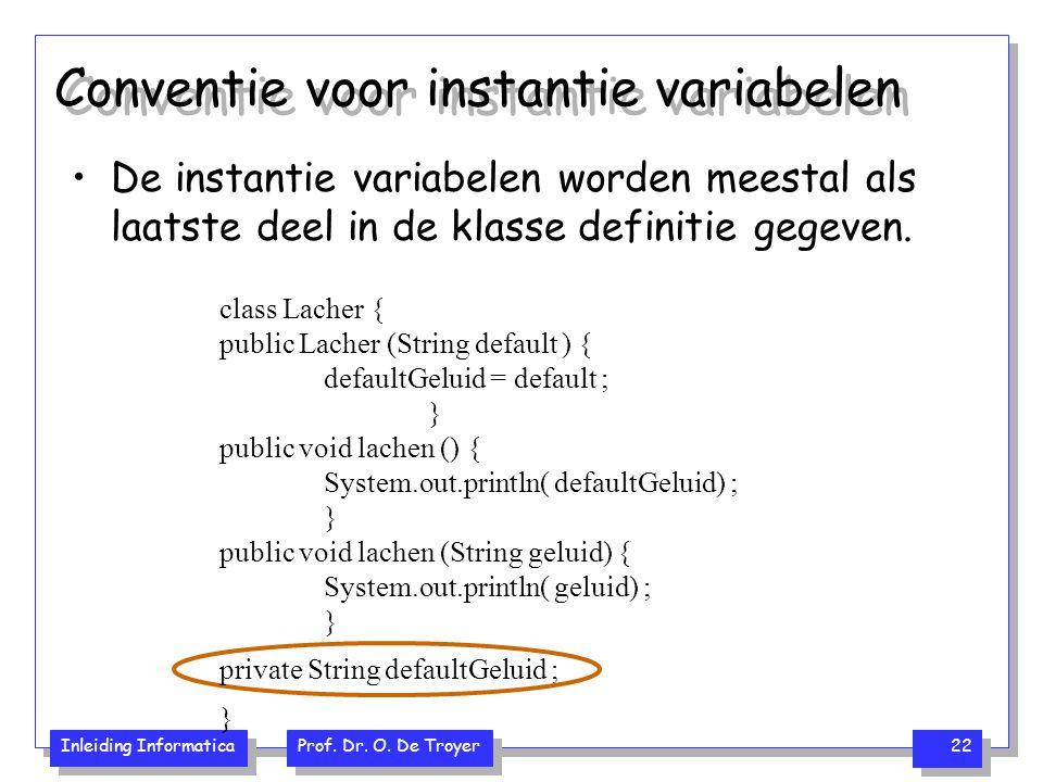 Inleiding Informatica Prof. Dr. O. De Troyer 22 Conventie voor instantie variabelen De instantie variabelen worden meestal als laatste deel in de klas