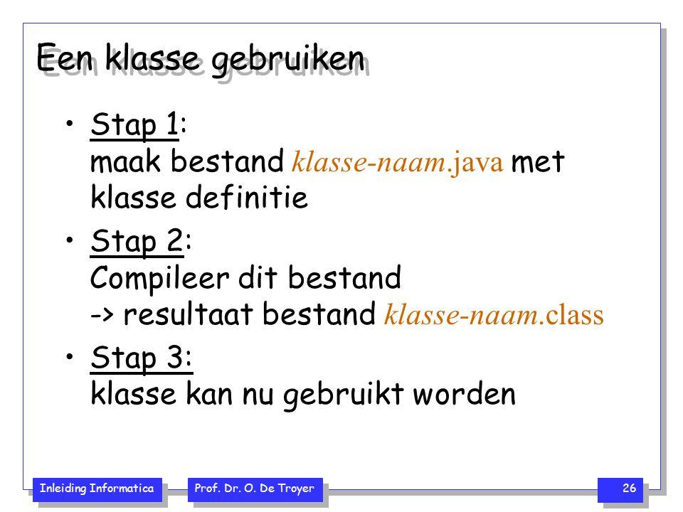 Inleiding Informatica Prof. Dr. O. De Troyer 26 Een klasse gebruiken Stap 1: maak bestand klasse-naam.java met klasse definitie Stap 2: Compileer dit