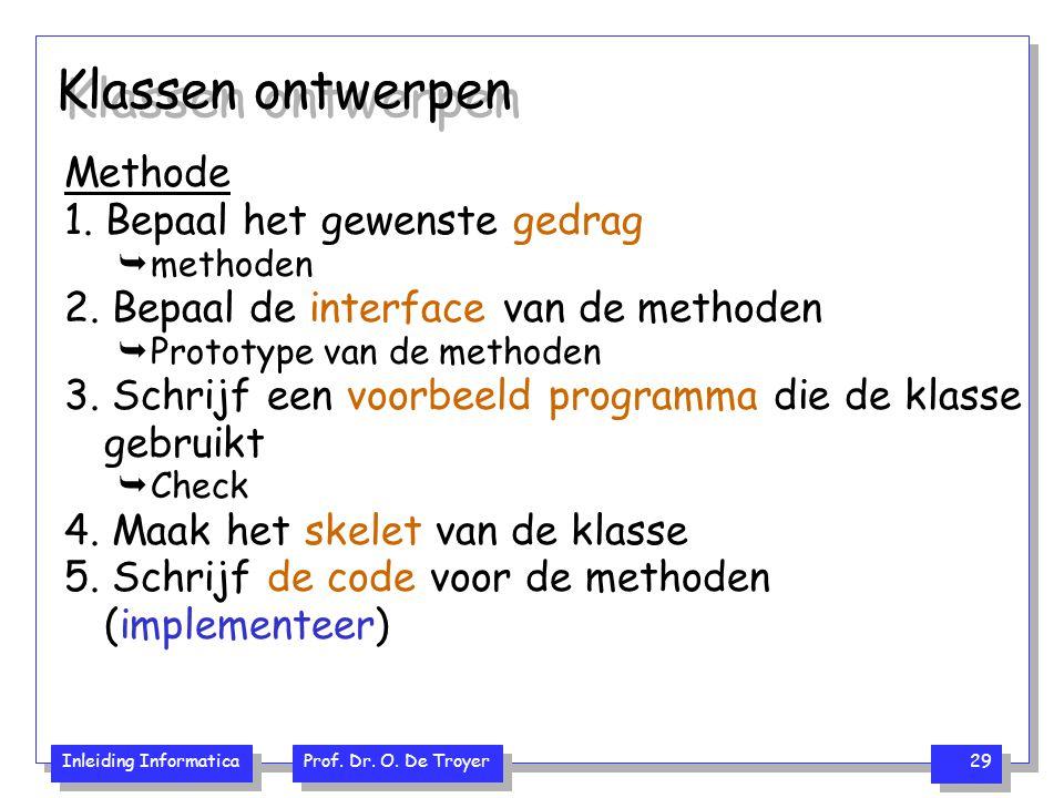 Inleiding Informatica Prof. Dr. O. De Troyer 29 Klassen ontwerpen Methode 1. Bepaal het gewenste gedrag  methoden 2. Bepaal de interface van de metho